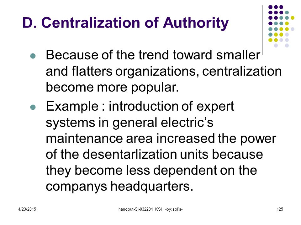 4/23/2015handout-SI-032204 KSI -by:sol's-125 Because of the trend toward smaller and flatters organizations, centralization become more popular. Examp