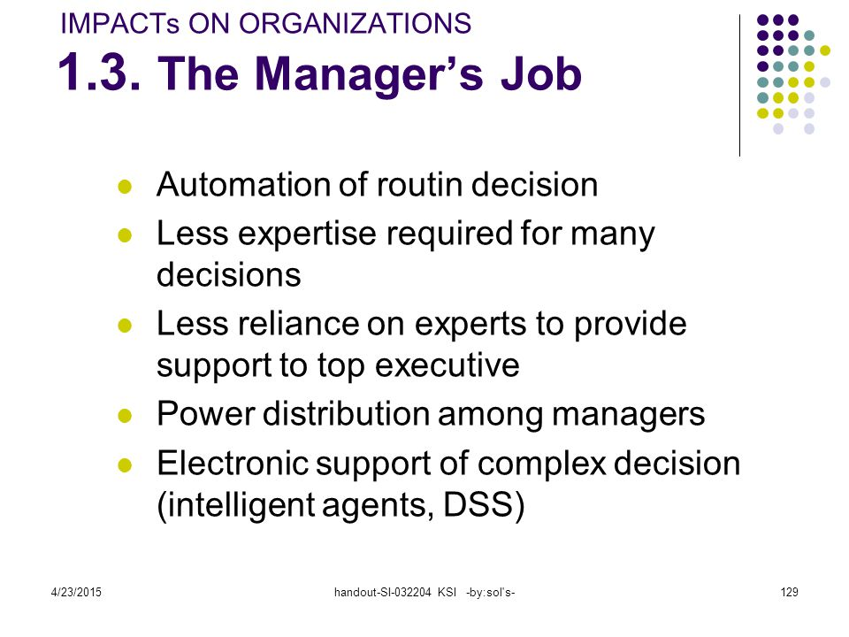 4/23/2015handout-SI-032204 KSI -by:sol s-129 Automation of routin decision Less expertise required for many decisions Less reliance on experts to provide support to top executive Power distribution among managers Electronic support of complex decision (intelligent agents, DSS) IMPACTs ON ORGANIZATIONS 1.3.