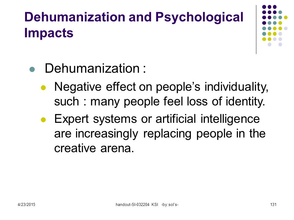 4/23/2015handout-SI-032204 KSI -by:sol's-131 Dehumanization : Negative effect on people's individuality, such : many people feel loss of identity. Exp
