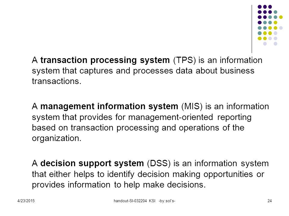 4/23/2015handout-SI-032204 KSI -by:sol's-24 A transaction processing system (TPS) is an information system that captures and processes data about busi