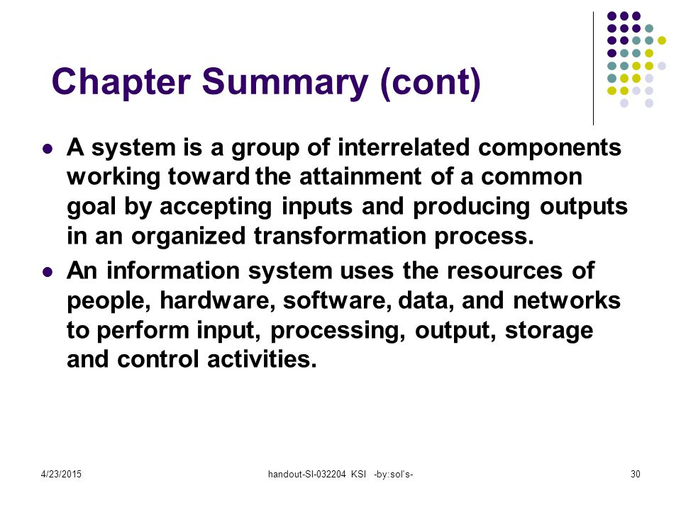 4/23/2015handout-SI-032204 KSI -by:sol s-30 Chapter Summary (cont) A system is a group of interrelated components working toward the attainment of a common goal by accepting inputs and producing outputs in an organized transformation process.