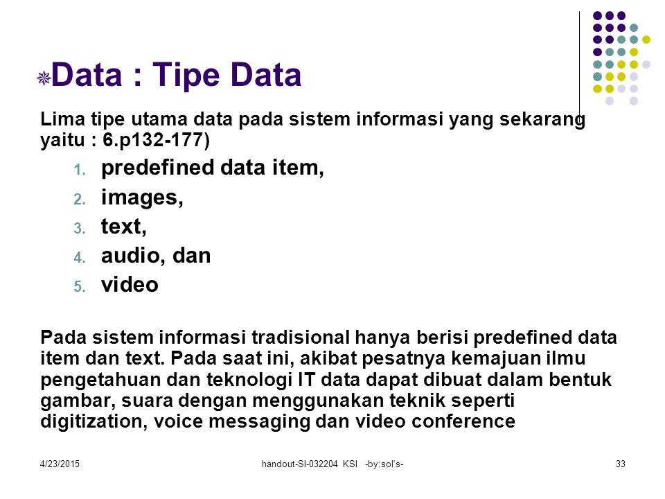 4/23/2015handout-SI-032204 KSI -by:sol s-33  Data : Tipe Data Lima tipe utama data pada sistem informasi yang sekarang yaitu : 6.p132-177) 1.