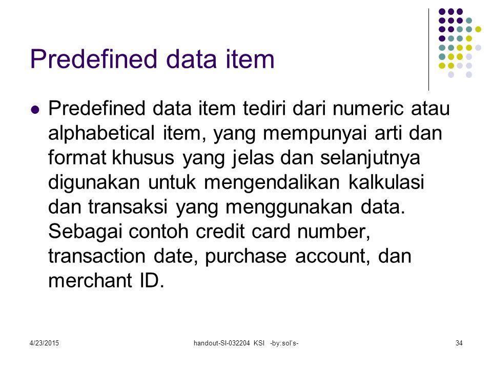 4/23/2015handout-SI-032204 KSI -by:sol s-34 Predefined data item Predefined data item tediri dari numeric atau alphabetical item, yang mempunyai arti dan format khusus yang jelas dan selanjutnya digunakan untuk mengendalikan kalkulasi dan transaksi yang menggunakan data.
