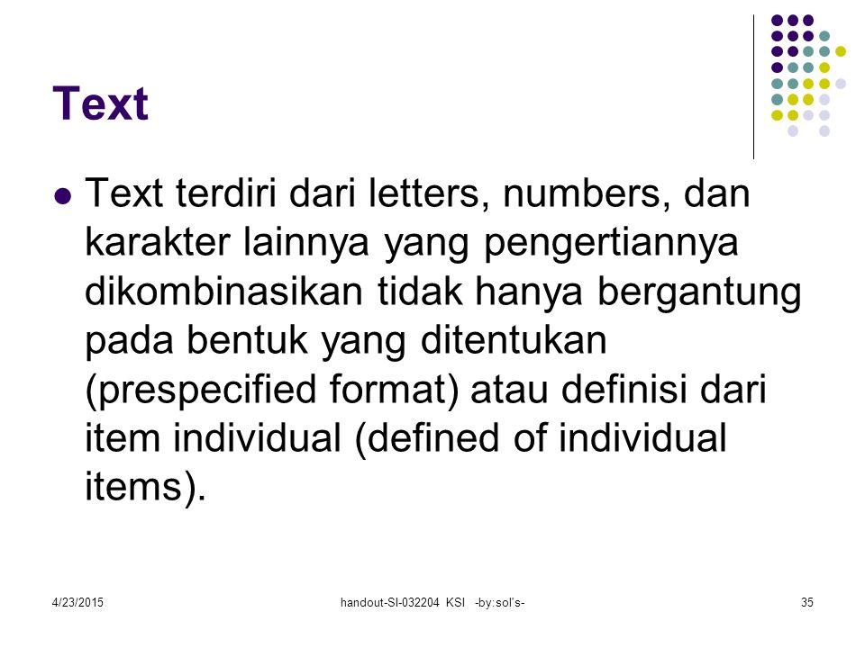 4/23/2015handout-SI-032204 KSI -by:sol s-35 Text Text terdiri dari letters, numbers, dan karakter lainnya yang pengertiannya dikombinasikan tidak hanya bergantung pada bentuk yang ditentukan (prespecified format) atau definisi dari item individual (defined of individual items).