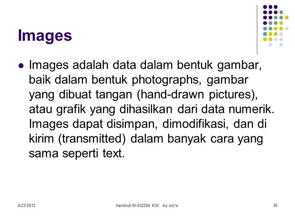 4/23/2015handout-SI-032204 KSI -by:sol s-36 Images Images adalah data dalam bentuk gambar, baik dalam bentuk photographs, gambar yang dibuat tangan (hand-drawn pictures), atau grafik yang dihasilkan dari data numerik.