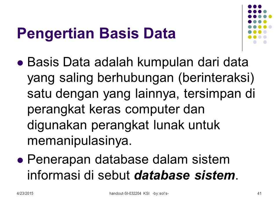 4/23/2015handout-SI-032204 KSI -by:sol s-41 Pengertian Basis Data Basis Data adalah kumpulan dari data yang saling berhubungan (berinteraksi) satu dengan yang lainnya, tersimpan di perangkat keras computer dan digunakan perangkat lunak untuk memanipulasinya.