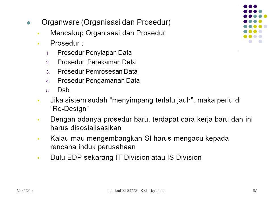 4/23/2015handout-SI-032204 KSI -by:sol s-67 Organware (Organisasi dan Prosedur)  Mencakup Organisasi dan Prosedur  Prosedur : 1.
