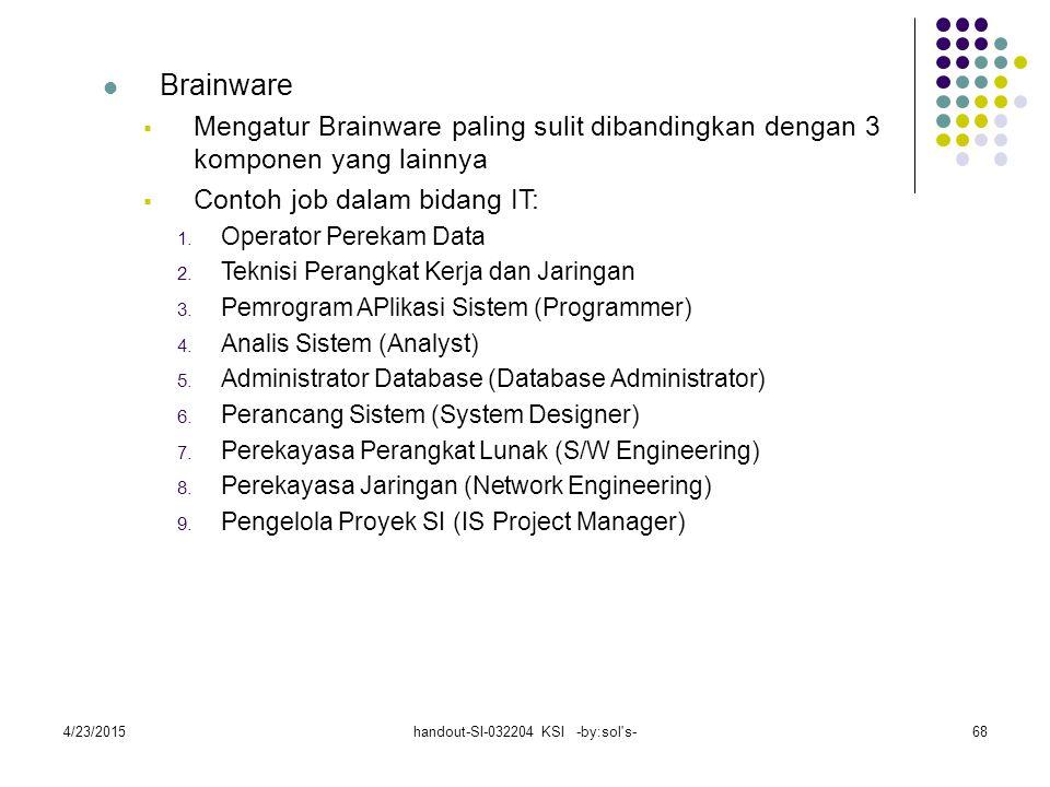 4/23/2015handout-SI-032204 KSI -by:sol s-68 Brainware  Mengatur Brainware paling sulit dibandingkan dengan 3 komponen yang lainnya  Contoh job dalam bidang IT: 1.