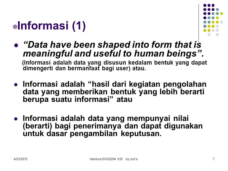 "4/23/2015handout-SI-032204 KSI -by:sol's-7  Informasi (1) ""Data have been shaped into form that is meaningful and useful to human beings"". (Informasi"