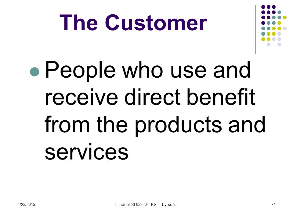 4/23/2015handout-SI-032204 KSI -by:sol s-74 The Customer People who use and receive direct benefit from the products and services