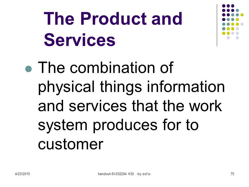 4/23/2015handout-SI-032204 KSI -by:sol s-75 The Product and Services The combination of physical things information and services that the work system produces for to customer