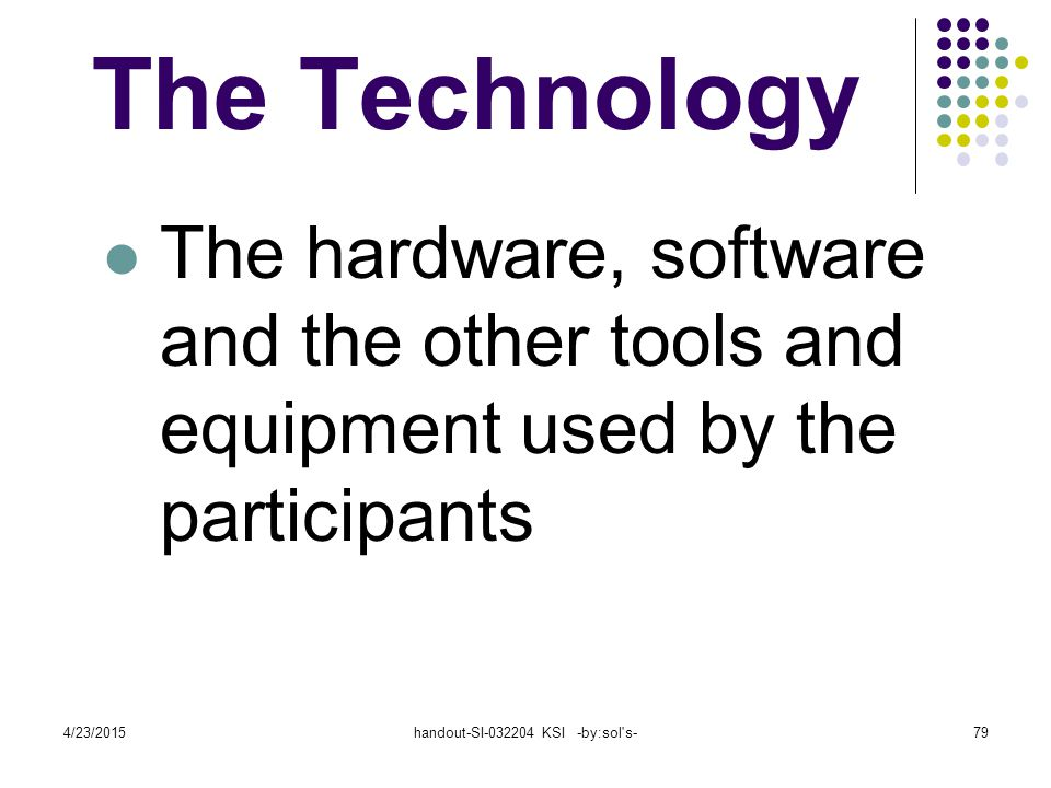4/23/2015handout-SI-032204 KSI -by:sol s-79 The Technology The hardware, software and the other tools and equipment used by the participants