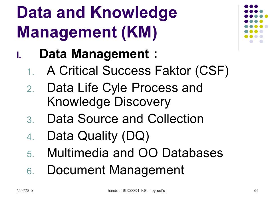 4/23/2015handout-SI-032204 KSI -by:sol's-83 Data and Knowledge Management (KM) I. Data Management : 1. A Critical Success Faktor (CSF) 2. Data Life Cy