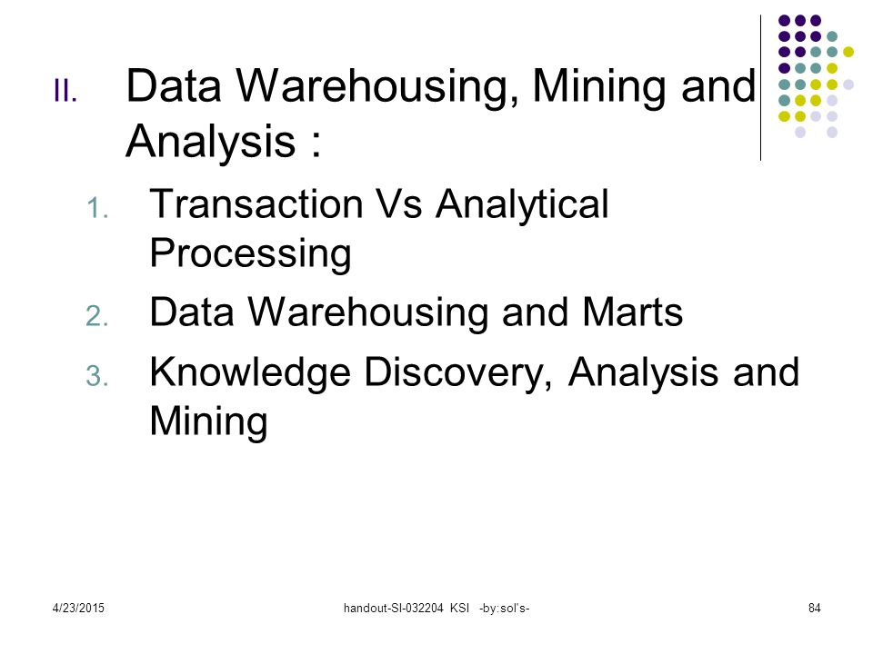 4/23/2015handout-SI-032204 KSI -by:sol s-84 II.Data Warehousing, Mining and Analysis : 1.