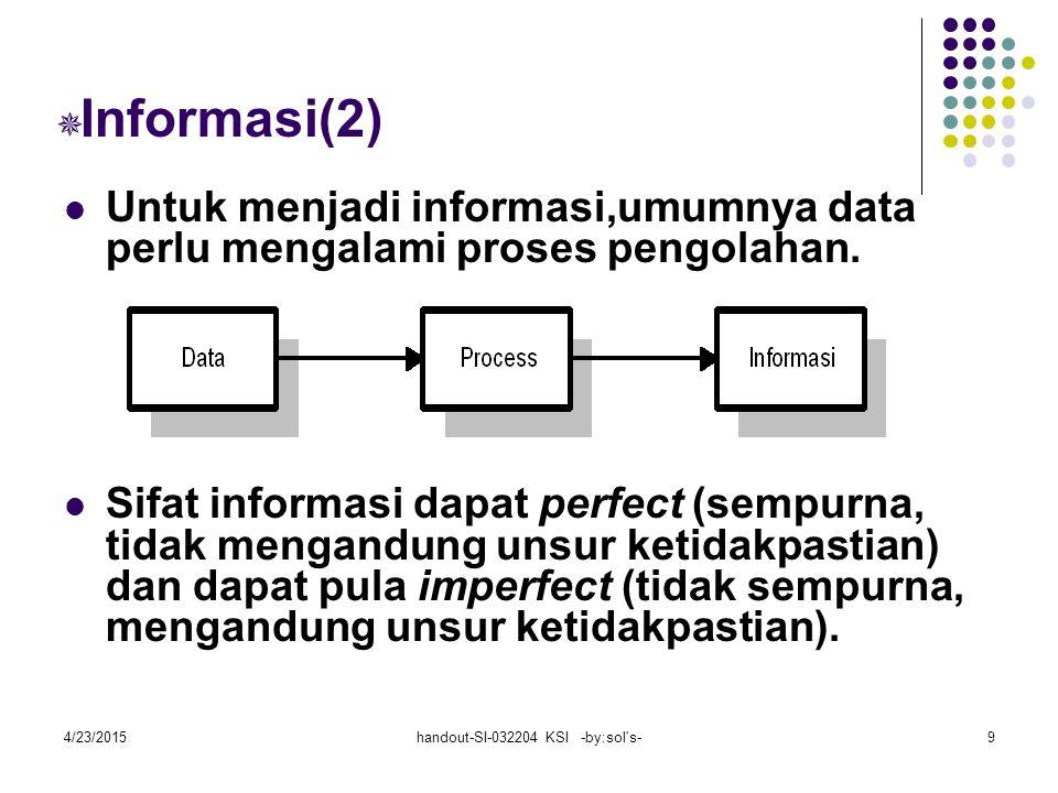 4/23/2015handout-SI-032204 KSI -by:sol s-9  Informasi(2) Untuk menjadi informasi,umumnya data perlu mengalami proses pengolahan.