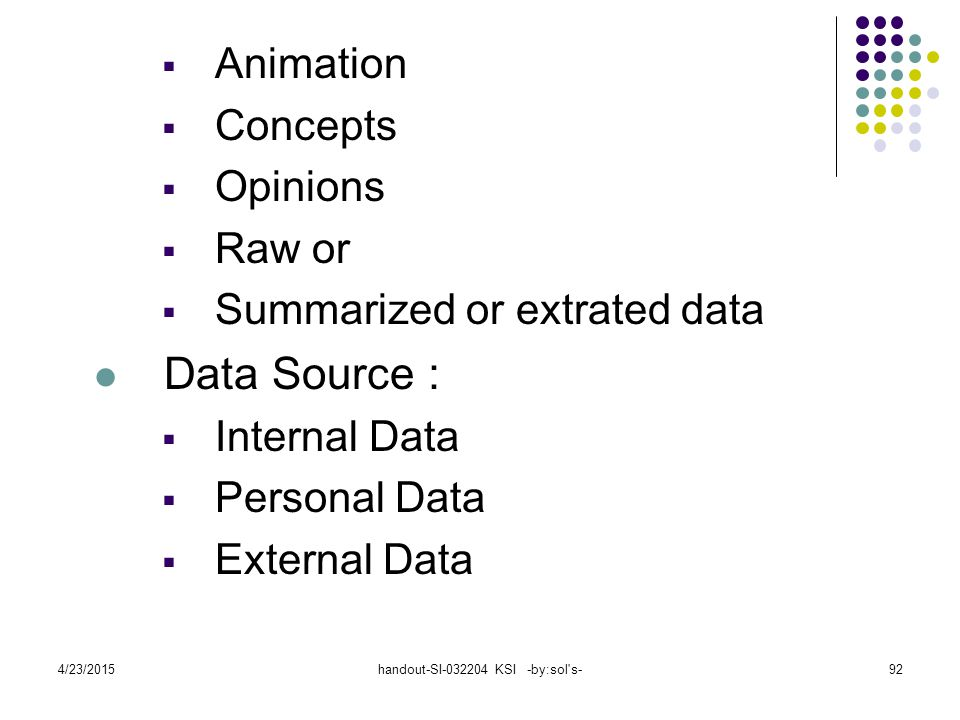 4/23/2015handout-SI-032204 KSI -by:sol s-92  Animation  Concepts  Opinions  Raw or  Summarized or extrated data Data Source :  Internal Data  Personal Data  External Data