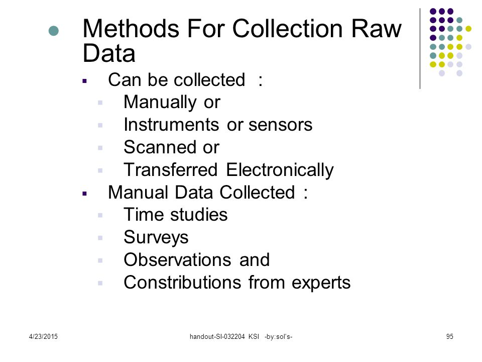 4/23/2015handout-SI-032204 KSI -by:sol s-95 Methods For Collection Raw Data  Can be collected :  Manually or  Instruments or sensors  Scanned or  Transferred Electronically  Manual Data Collected :  Time studies  Surveys  Observations and  Constributions from experts
