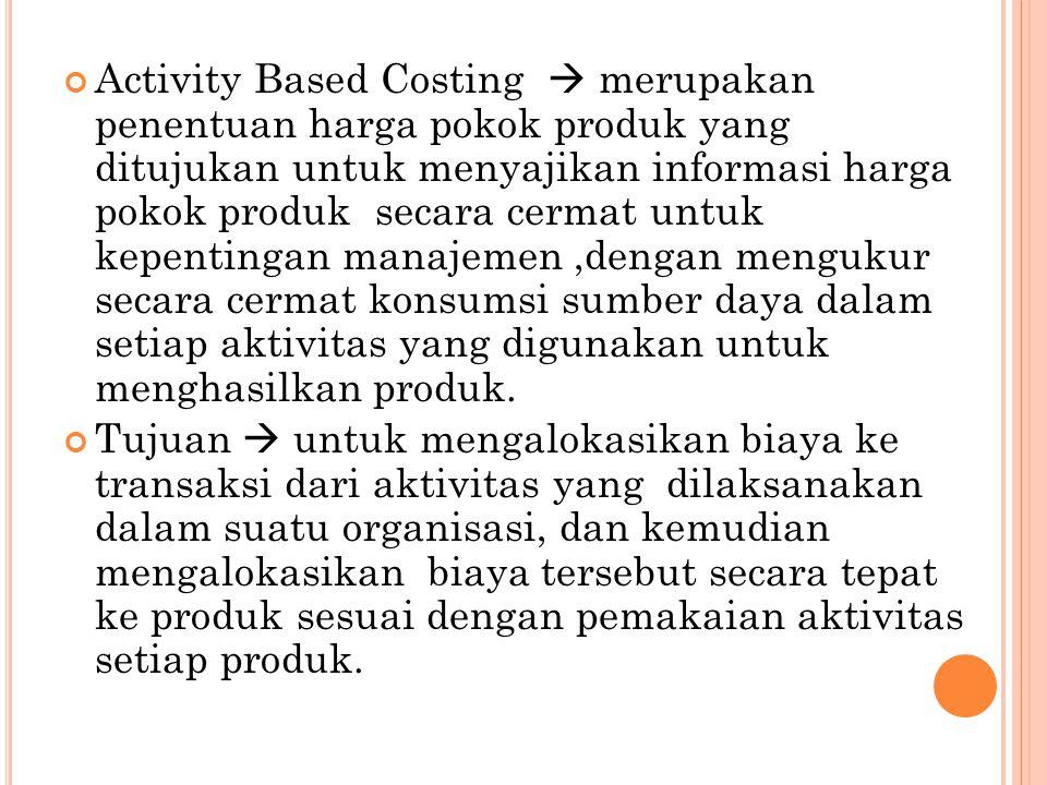 Activity Based Costing  merupakan penentuan harga pokok produk yang ditujukan untuk menyajikan informasi harga pokok produk secara cermat untuk kepen
