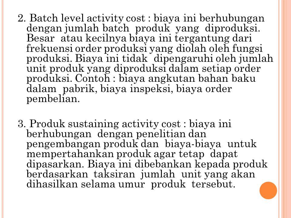 2. Batch level activity cost : biaya ini berhubungan dengan jumlah batch produk yang diproduksi. Besar atau kecilnya biaya ini tergantung dari frekuen