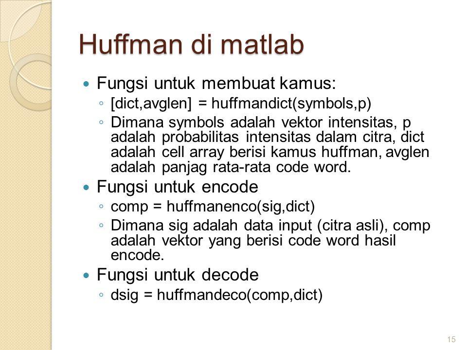 Huffman di matlab Fungsi untuk membuat kamus: ◦ [dict,avglen] = huffmandict(symbols,p) ◦ Dimana symbols adalah vektor intensitas, p adalah probabilitas intensitas dalam citra, dict adalah cell array berisi kamus huffman, avglen adalah panjag rata-rata code word.