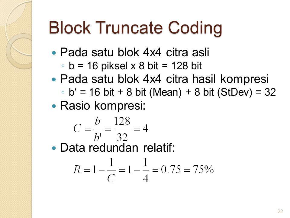 Block Truncate Coding Pada satu blok 4x4 citra asli ◦ b = 16 piksel x 8 bit = 128 bit Pada satu blok 4x4 citra hasil kompresi ◦ b' = 16 bit + 8 bit (Mean) + 8 bit (StDev) = 32 Rasio kompresi: Data redundan relatif: 22