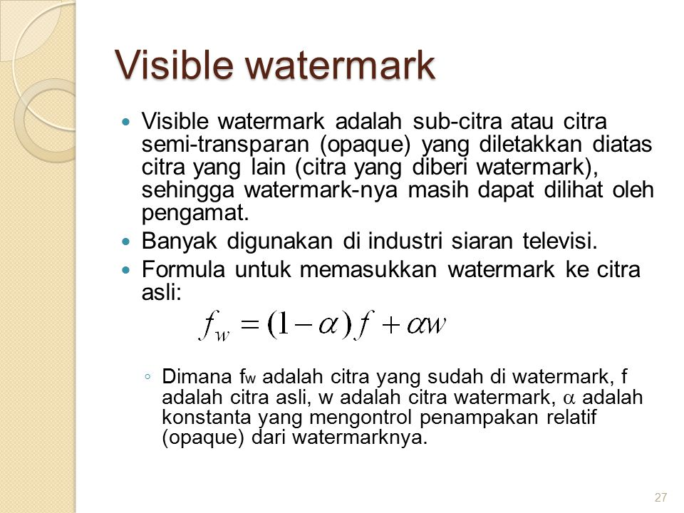 Visible watermark Visible watermark adalah sub-citra atau citra semi-transparan (opaque) yang diletakkan diatas citra yang lain (citra yang diberi watermark), sehingga watermark-nya masih dapat dilihat oleh pengamat.