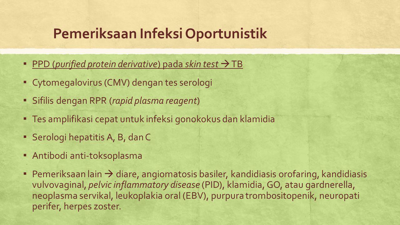 Pemeriksaan Infeksi Oportunistik ▪ PPD (purified protein derivative) pada skin test  TB ▪ Cytomegalovirus (CMV) dengan tes serologi ▪ Sifilis dengan