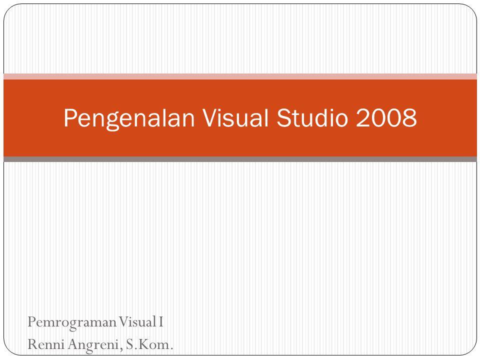 Pemrograman Visual I Renni Angreni, S.Kom. Pengenalan Visual Studio 2008