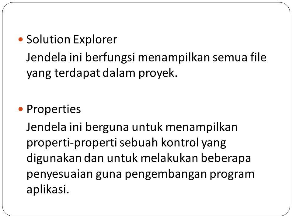 Solution Explorer Jendela ini berfungsi menampilkan semua file yang terdapat dalam proyek. Properties Jendela ini berguna untuk menampilkan properti-p
