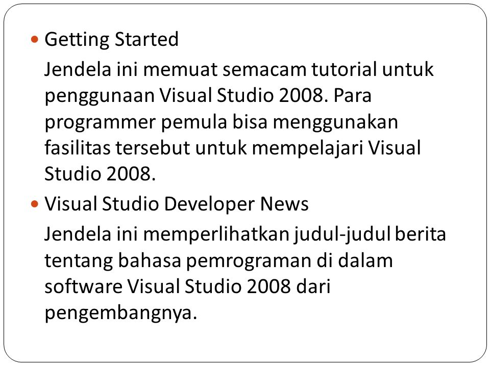 Getting Started Jendela ini memuat semacam tutorial untuk penggunaan Visual Studio 2008. Para programmer pemula bisa menggunakan fasilitas tersebut un