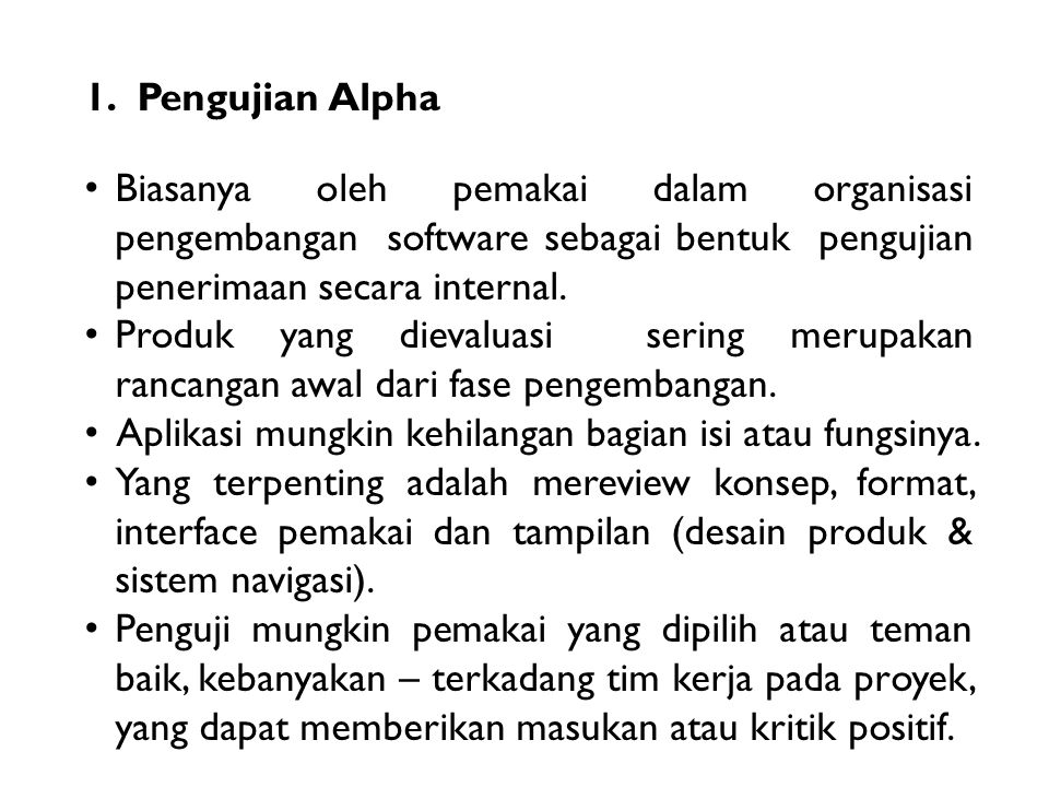 1.Pengujian Alpha Biasanya oleh pemakai dalam organisasi pengembangan software sebagai bentuk pengujian penerimaan secara internal. Produk yang dieval