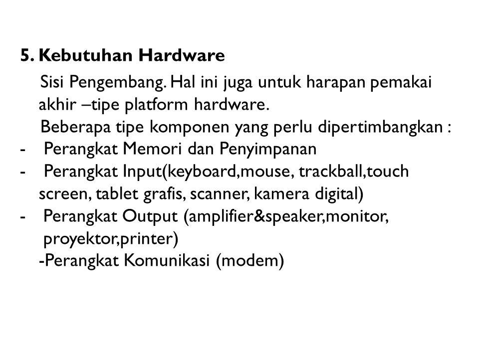 5. Kebutuhan Hardware Sisi Pengembang. Hal ini juga untuk harapan pemakai akhir –tipe platform hardware. Beberapa tipe komponen yang perlu dipertimban