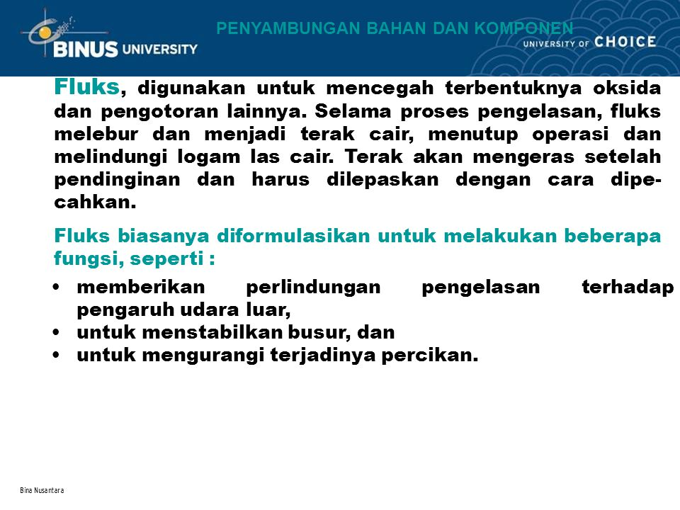 Bina Nusantara Fluks, digunakan untuk mencegah terbentuknya oksida dan pengotoran lainnya. Selama proses pengelasan, fluks melebur dan menjadi terak c