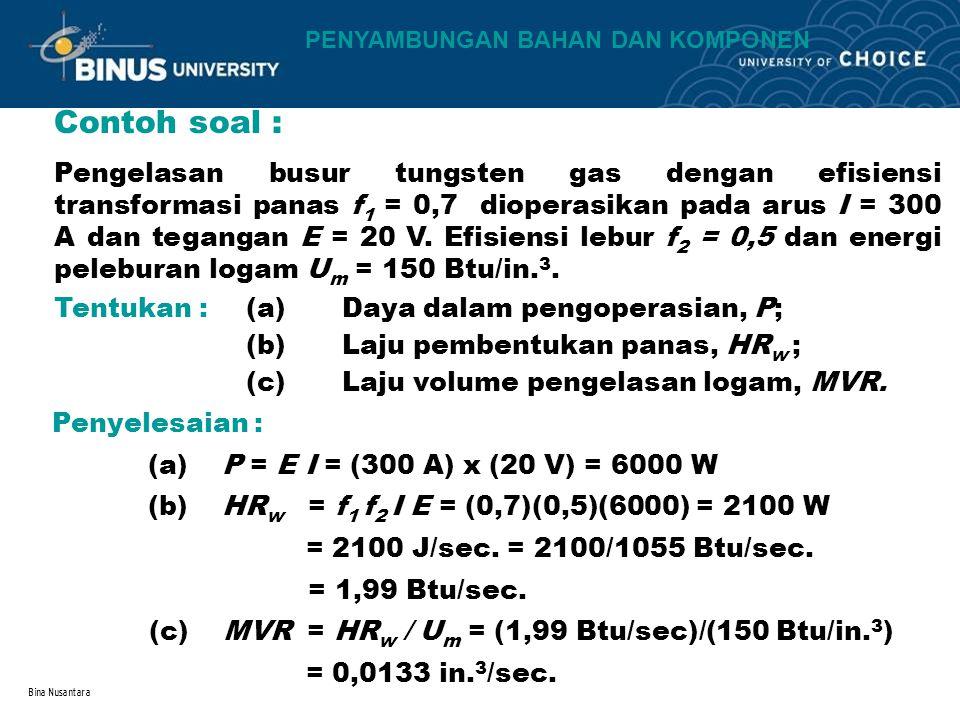 Bina Nusantara Contoh soal : Pengelasan busur tungsten gas dengan efisiensi transformasi panas f 1 = 0,7 dioperasikan pada arus I = 300 A dan tegangan E = 20 V.