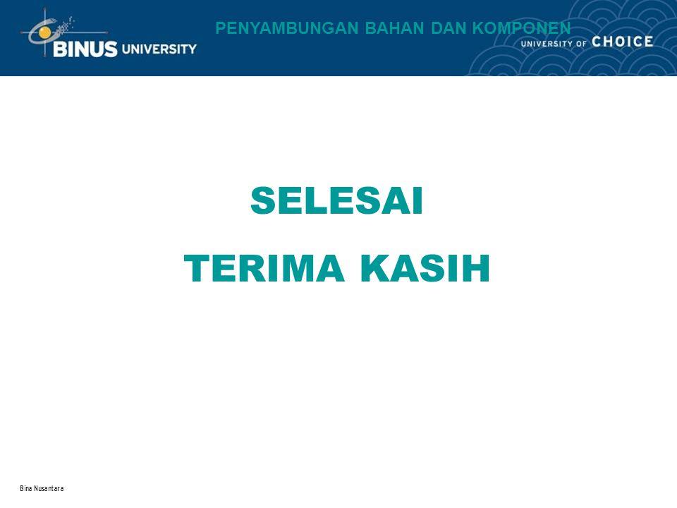 Bina Nusantara SELESAI TERIMA KASIH PENYAMBUNGAN BAHAN DAN KOMPONEN