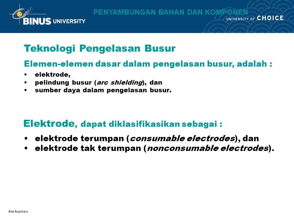 Bina Nusantara Teknologi Pengelasan Busur Elemen-elemen dasar dalam pengelasan busur, adalah : elektrode, pelindung busur (arc shielding), dan sumber daya dalam pengelasan busur.
