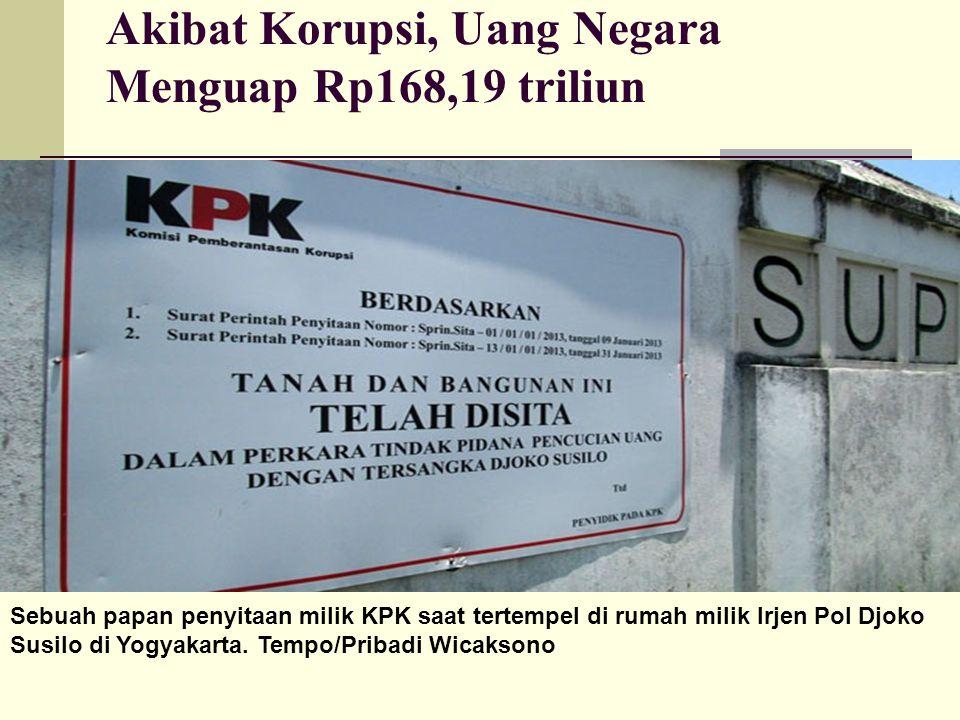 Akibat Korupsi, Uang Negara Menguap Rp168,19 triliun Sebuah papan penyitaan milik KPK saat tertempel di rumah milik Irjen Pol Djoko Susilo di Yogyakarta.