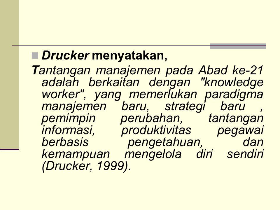 Drucker menyatakan, Tantangan manajemen pada Abad ke-21 adalah berkaitan dengan knowledge worker , yang memerlukan paradigma manajemen baru, strategi baru, pemimpin perubahan, tantangan informasi, produktivitas pegawai berbasis pengetahuan, dan kemampuan mengelola diri sendiri (Drucker, 1999).