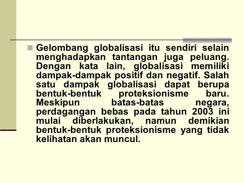 Gelombang globalisasi itu sendiri selain menghadapkan tantangan juga peluang. Dengan kata lain, globalisasi memiliki dampak-dampak positif dan negatif