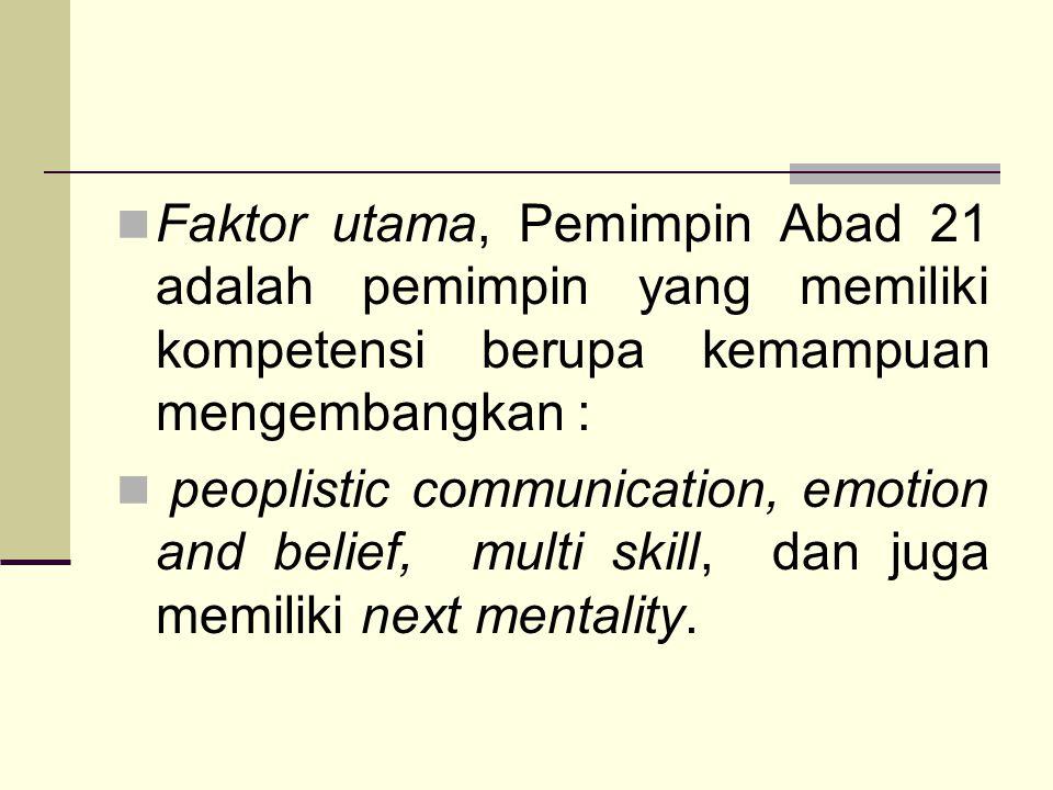 Faktor utama, Pemimpin Abad 21 adalah pemimpin yang memiliki kompetensi berupa kemampuan mengembangkan : peoplistic communication, emotion and belief, multi skill, dan juga memiliki next mentality.