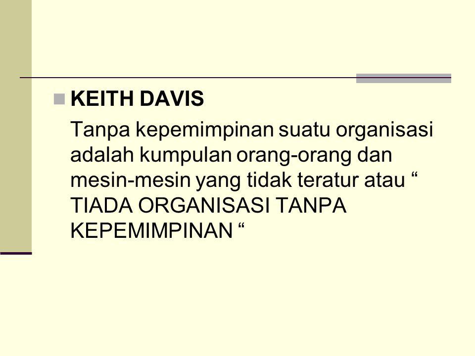 """KEITH DAVIS Tanpa kepemimpinan suatu organisasi adalah kumpulan orang-orang dan mesin-mesin yang tidak teratur atau """" TIADA ORGANISASI TANPA KEPEMIMPI"""