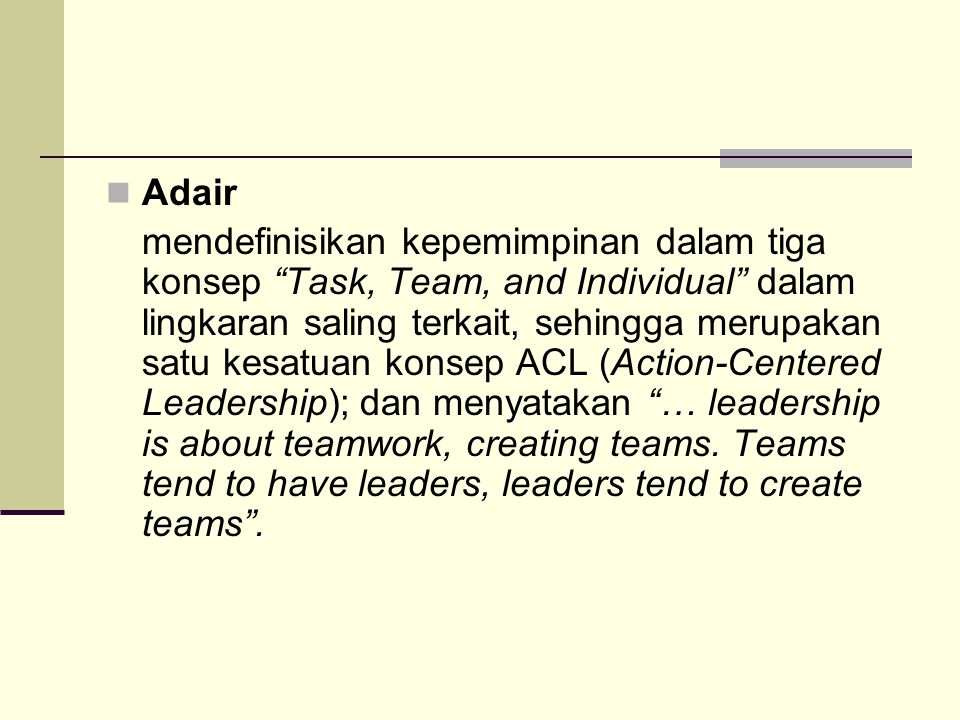 Adair mendefinisikan kepemimpinan dalam tiga konsep Task, Team, and Individual dalam lingkaran saling terkait, sehingga merupakan satu kesatuan konsep ACL (Action-Centered Leadership); dan menyatakan … leadership is about teamwork, creating teams.