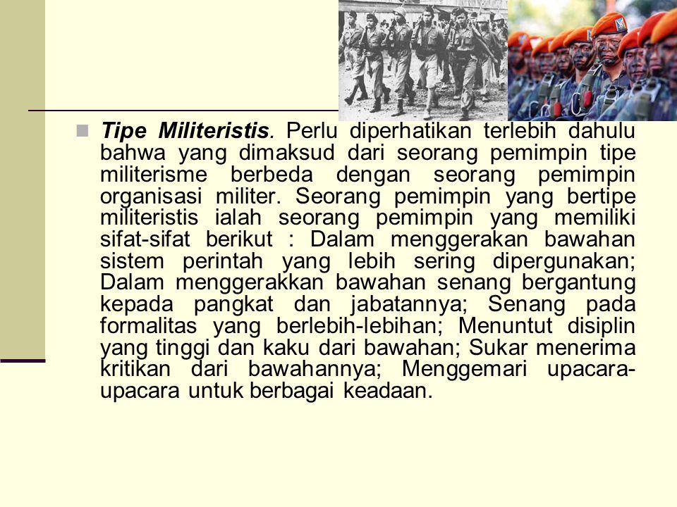 Tipe Militeristis. Perlu diperhatikan terlebih dahulu bahwa yang dimaksud dari seorang pemimpin tipe militerisme berbeda dengan seorang pemimpin organ