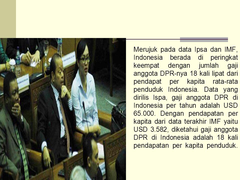 Merujuk pada data Ipsa dan IMF, Indonesia berada di peringkat keempat dengan jumlah gaji anggota DPR-nya 18 kali lipat dari pendapat per kapita rata-rata penduduk Indonesia.