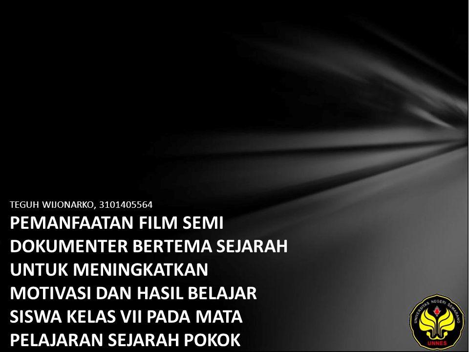 TEGUH WIJONARKO, 3101405564 PEMANFAATAN FILM SEMI DOKUMENTER BERTEMA SEJARAH UNTUK MENINGKATKAN MOTIVASI DAN HASIL BELAJAR SISWA KELAS VII PADA MATA P