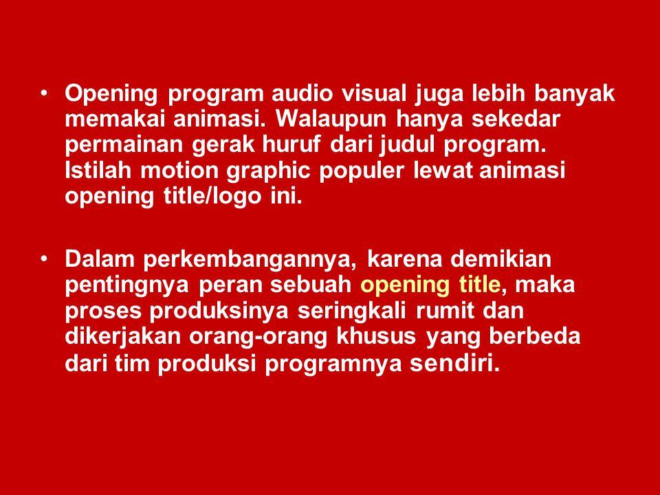 Opening program audio visual juga lebih banyak memakai animasi. Walaupun hanya sekedar permainan gerak huruf dari judul program. Istilah motion graphi