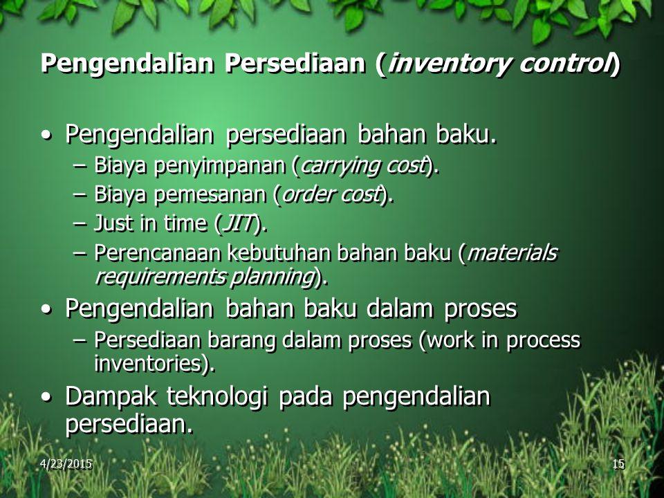 4/23/2015 15 Pengendalian Persediaan (inventory control) Pengendalian persediaan bahan baku. –Biaya penyimpanan (carrying cost). –Biaya pemesanan (ord