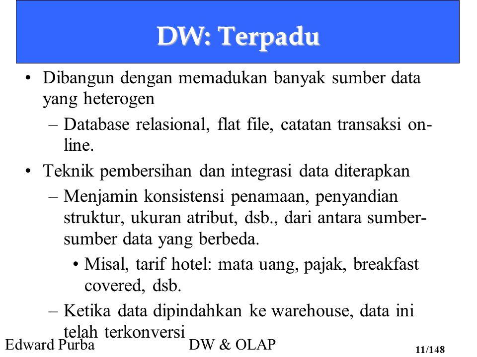 Edward PurbaDW & OLAP 11/148 DW: Terpadu Dibangun dengan memadukan banyak sumber data yang heterogen –Database relasional, flat file, catatan transaks