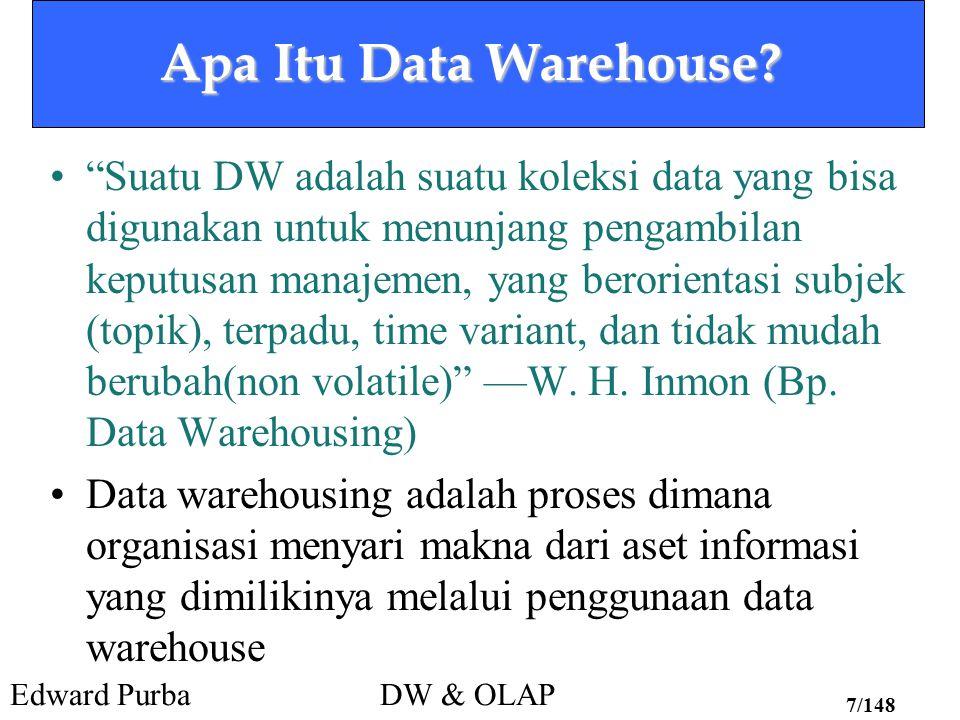 """Edward PurbaDW & OLAP 7/148 Apa Itu Data Warehouse? """"Suatu DW adalah suatu koleksi data yang bisa digunakan untuk menunjang pengambilan keputusan mana"""