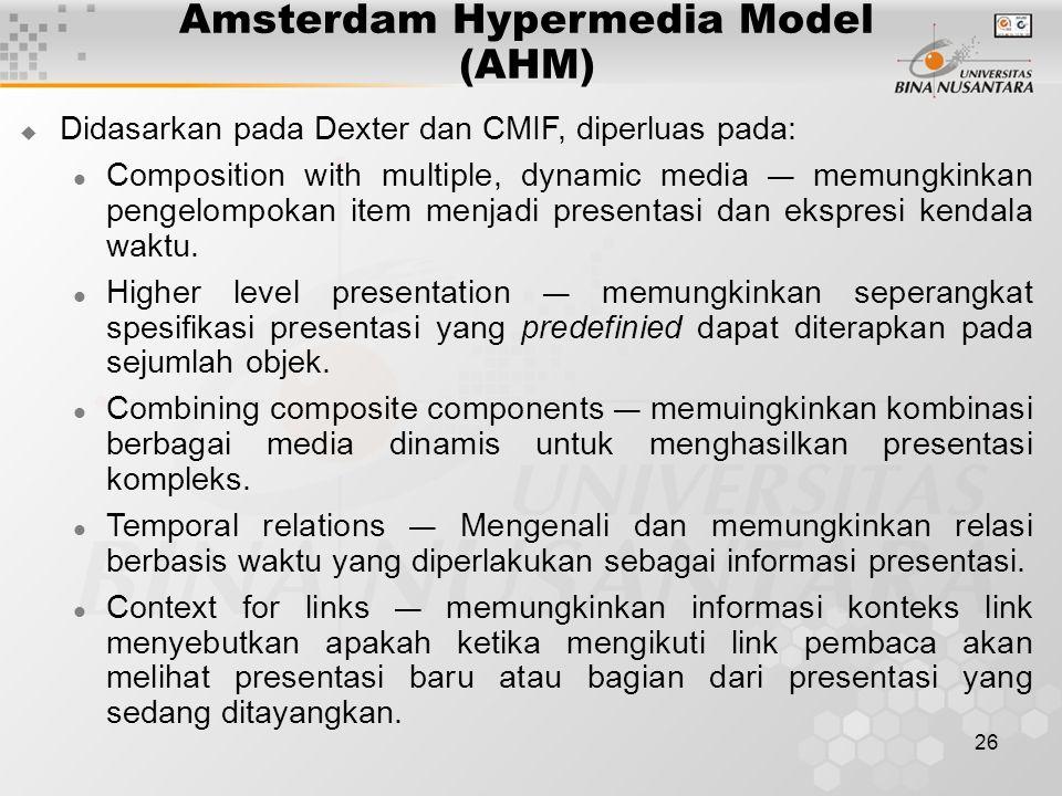 26 Amsterdam Hypermedia Model (AHM)  Didasarkan pada Dexter dan CMIF, diperluas pada: Composition with multiple, dynamic media — memungkinkan pengelompokan item menjadi presentasi dan ekspresi kendala waktu.